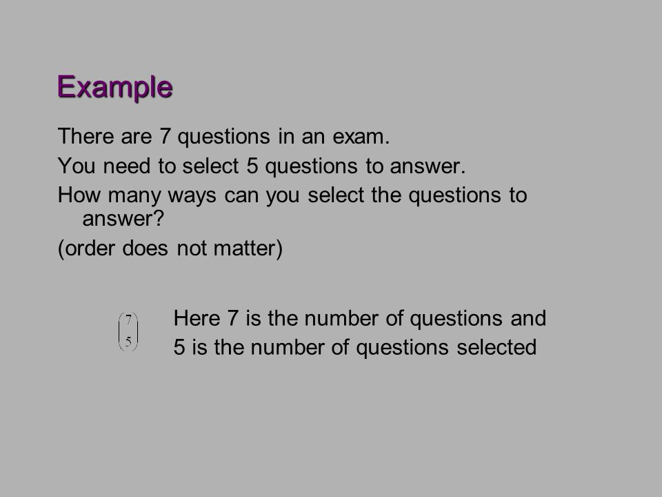 Example There are 7 questions in an exam. You need to select 5 questions to answer.