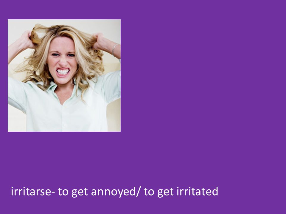 irritarse- to get annoyed/ to get irritated