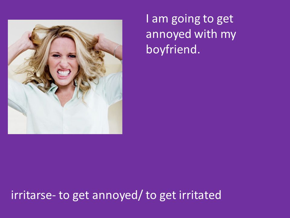 irritarse- to get annoyed/ to get irritated I am going to get annoyed with my boyfriend.