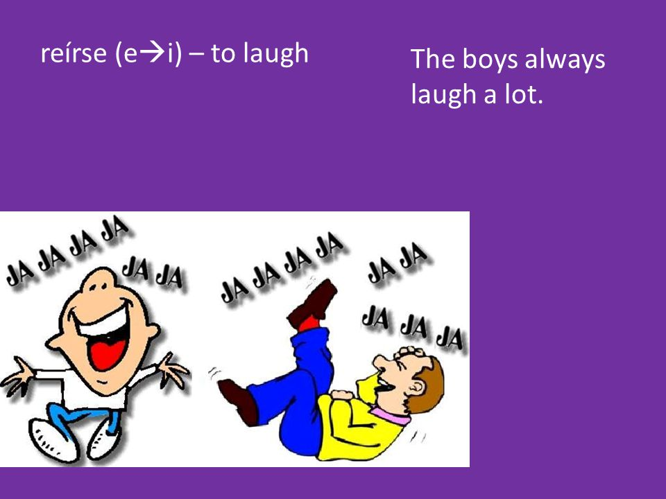 reírse (e  i) – to laugh The boys always laugh a lot.