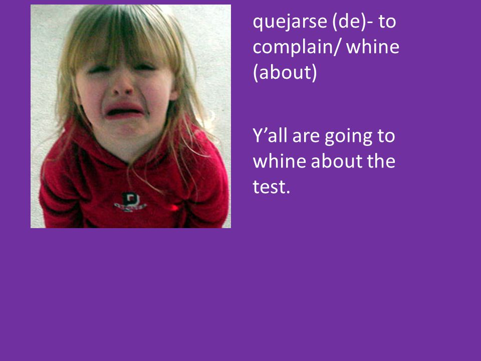 quejarse (de)- to complain/ whine (about) Y'all are going to whine about the test.