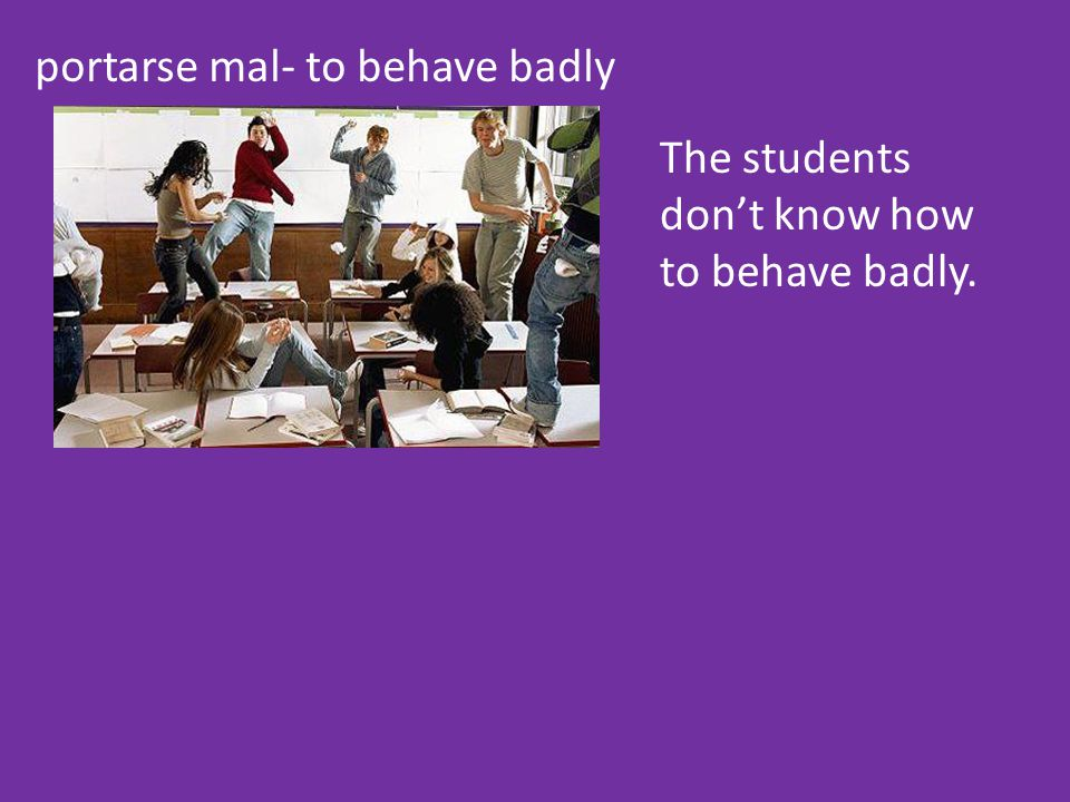 portarse mal- to behave badly The students don't know how to behave badly.