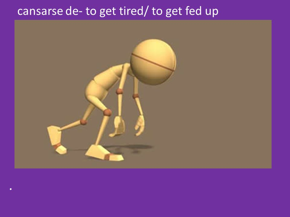 cansarse de- to get tired/ to get fed up.