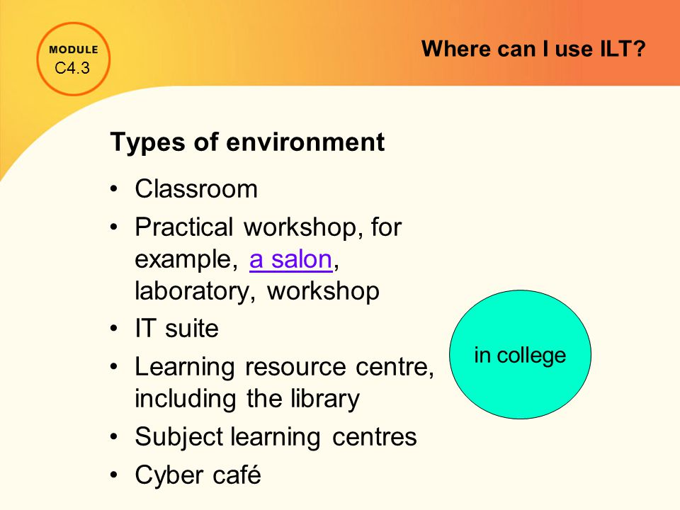Types of environment Classroom Practical workshop, for example, a salon, laboratory, workshopa salon IT suite Learning resource centre, including the library Subject learning centres Cyber café in college C4.3 Where can I use ILT