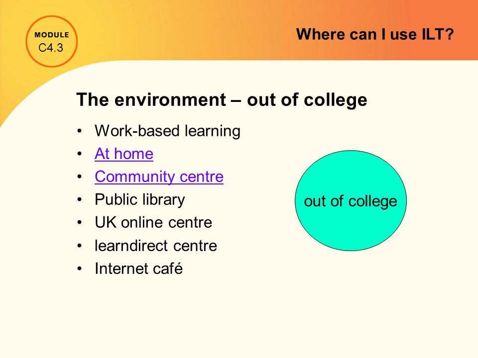 The environment – out of college Work-based learning At home Community centre Public library UK online centre learndirect centre Internet café out of college C4.3 Where can I use ILT