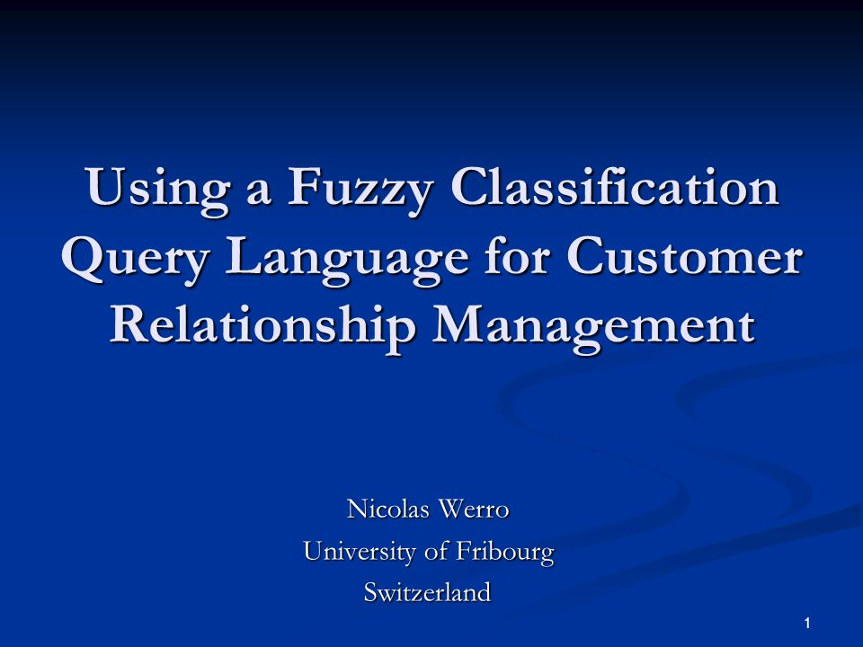 1 Using a Fuzzy Classification Query Language for Customer Relationship Management Nicolas Werro University of Fribourg Switzerland