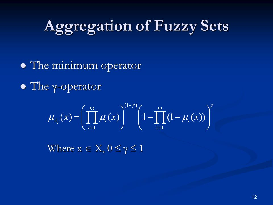 12 Aggregation of Fuzzy Sets The minimum operator The minimum operator The γ-operator The γ-operator Where x  X, 0  γ  1