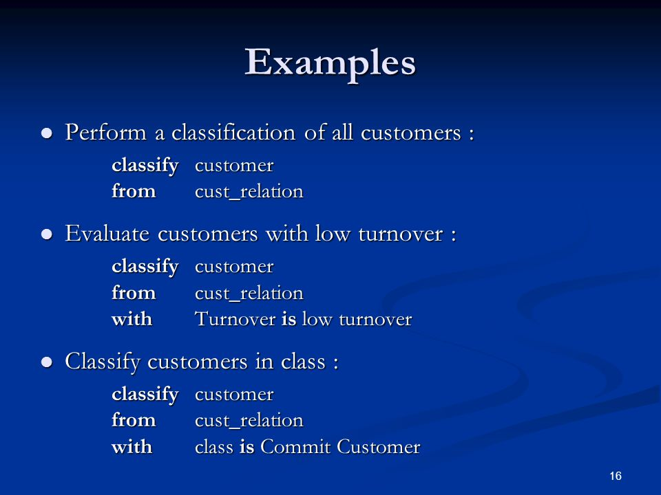 16 Examples Perform a classification of all customers : Perform a classification of all customers : classify customer from cust_relation Evaluate customers with low turnover : Evaluate customers with low turnover : classify customer from cust_relation withTurnover is low turnover Classify customers in class : Classify customers in class : classify customer from cust_relation withclass is Commit Customer