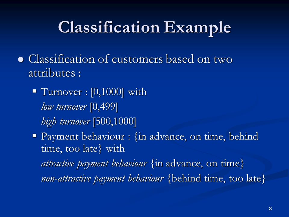 8 Classification Example Classification of customers based on two attributes : Classification of customers based on two attributes :  Turnover : [0,1000] with low turnover [0,499] high turnover [500,1000]  Payment behaviour : {in advance, on time, behind time, too late} with attractive payment behaviour {in advance, on time} non-attractive payment behaviour {behind time, too late}