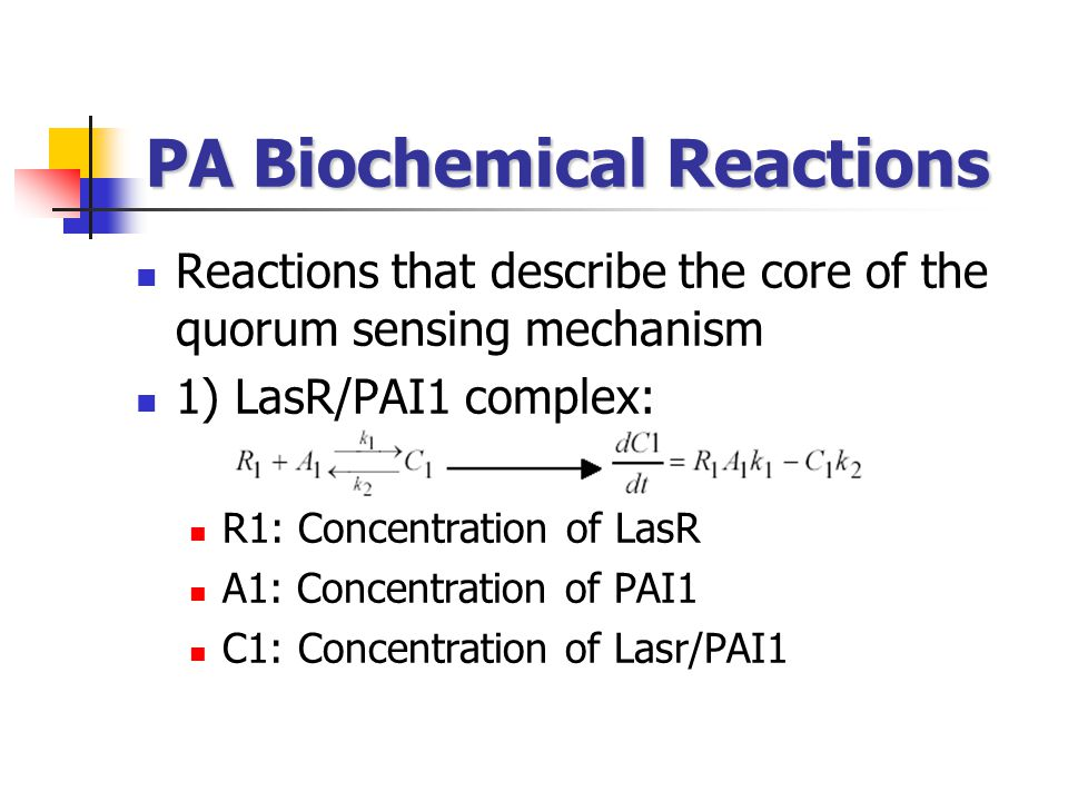 PA Biochemical Reactions Reactions that describe the core of the quorum sensing mechanism 1) LasR/PAI1 complex: R1: Concentration of LasR A1: Concentr
