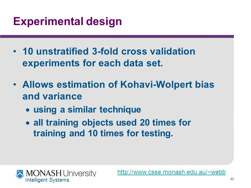 http://www.csse.monash.edu.au/~webb 40 Intelligent Systems Experimental design 10 unstratified 3-fold cross validation experiments for each data set.