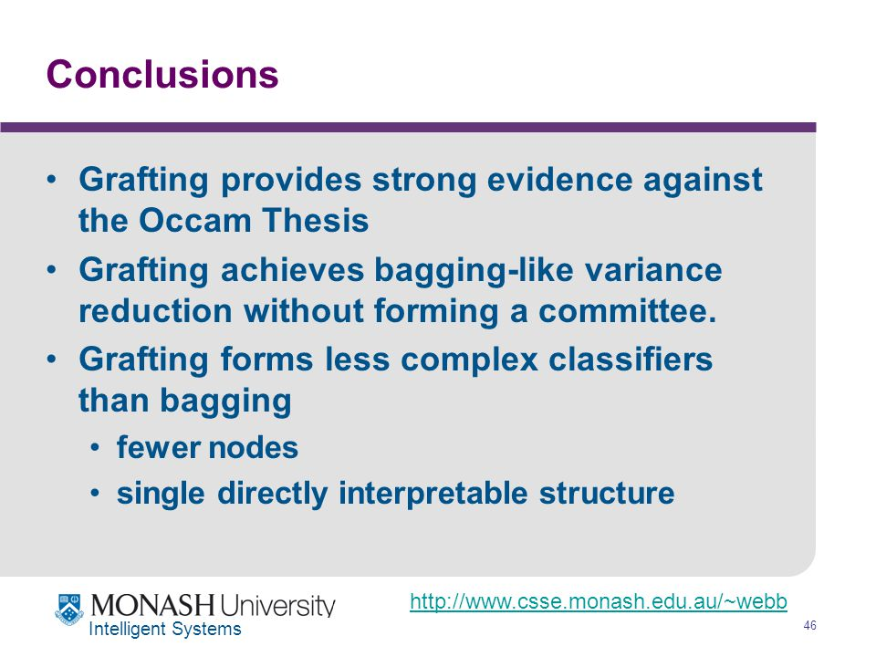 http://www.csse.monash.edu.au/~webb 46 Intelligent Systems Conclusions Grafting provides strong evidence against the Occam Thesis Grafting achieves bagging-like variance reduction without forming a committee.