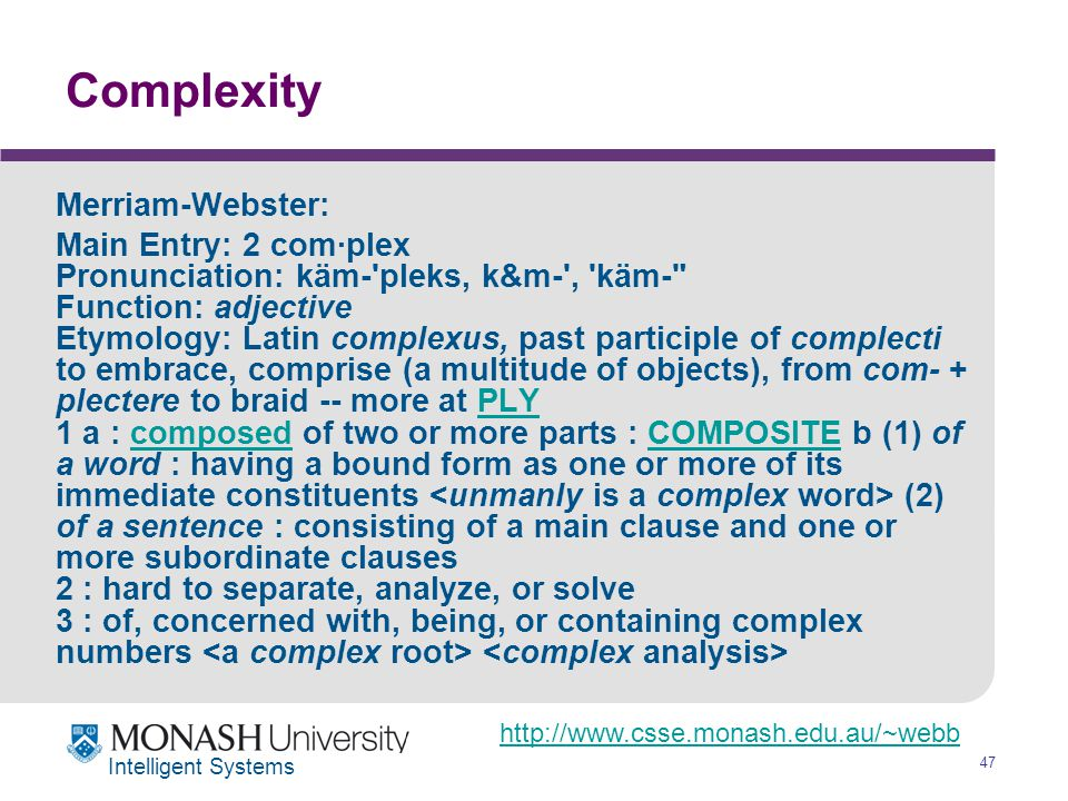 http://www.csse.monash.edu.au/~webb 47 Intelligent Systems Complexity Merriam-Webster: Main Entry: 2 com·plex Pronunciation: käm- pleks, k&m- , käm- Function: adjective Etymology: Latin complexus, past participle of complecti to embrace, comprise (a multitude of objects), from com- + plectere to braid -- more at PLY 1 a : composed of two or more parts : COMPOSITE b (1) of a word : having a bound form as one or more of its immediate constituents (2) of a sentence : consisting of a main clause and one or more subordinate clauses 2 : hard to separate, analyze, or solve 3 : of, concerned with, being, or containing complex numbers PLYcomposedCOMPOSITE