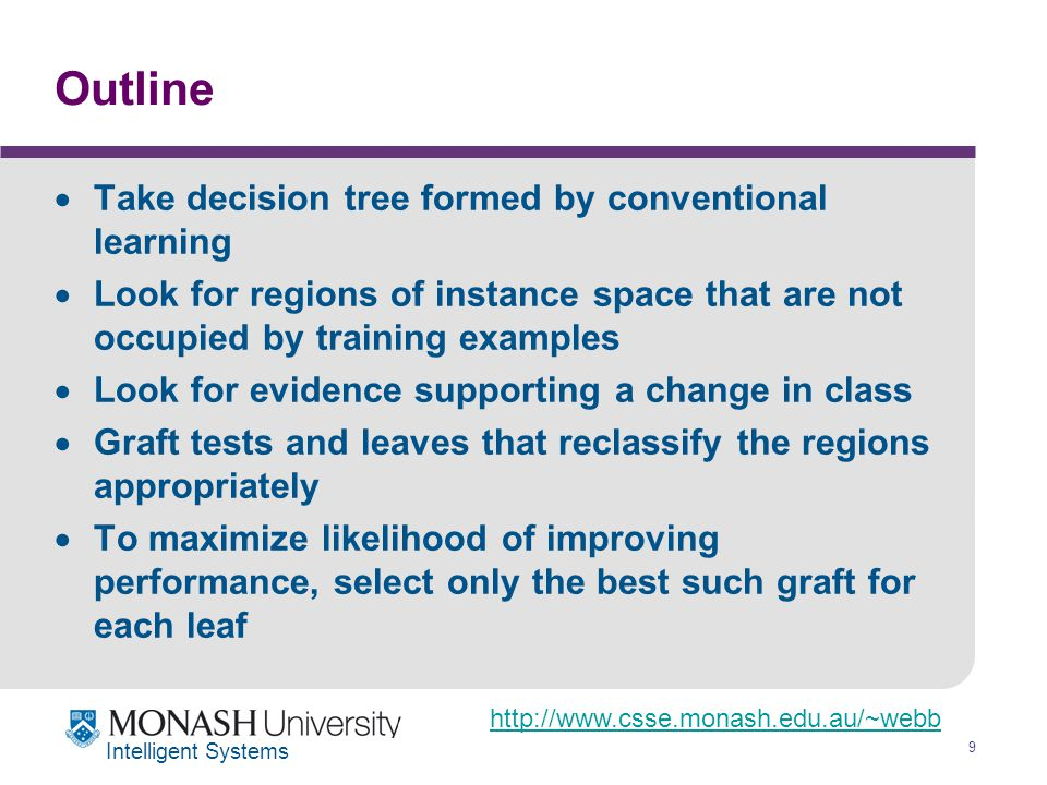 http://www.csse.monash.edu.au/~webb 9 Intelligent Systems Outline  Take decision tree formed by conventional learning  Look for regions of instance space that are not occupied by training examples  Look for evidence supporting a change in class  Graft tests and leaves that reclassify the regions appropriately  To maximize likelihood of improving performance, select only the best such graft for each leaf