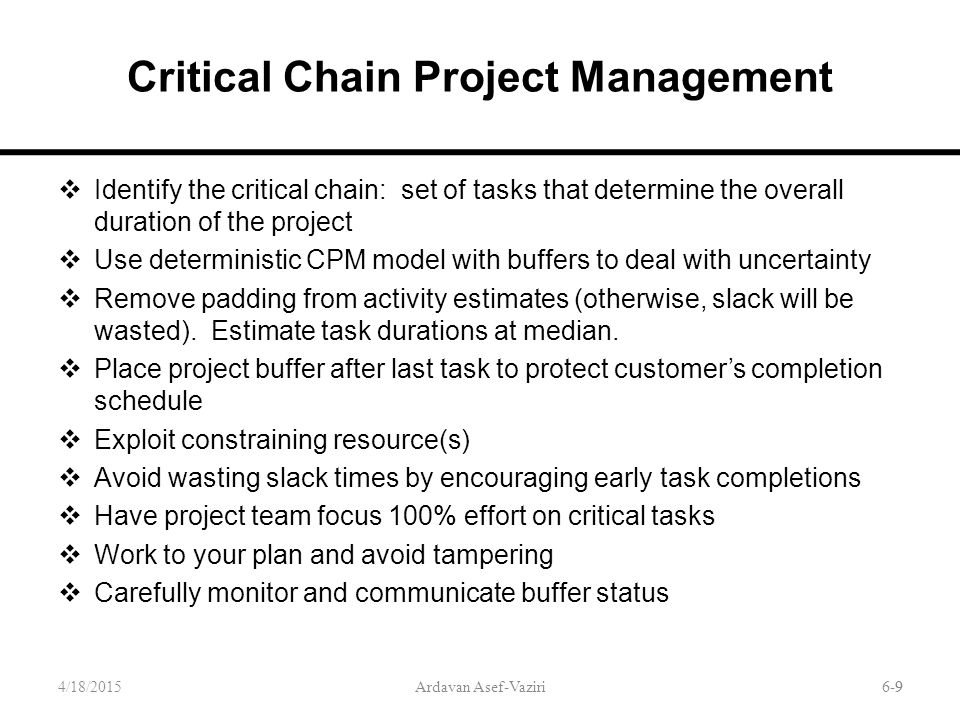 6-9 Critical Chain Project Management  Identify the critical chain: set of tasks that determine the overall duration of the project  Use deterministic CPM model with buffers to deal with uncertainty  Remove padding from activity estimates (otherwise, slack will be wasted).