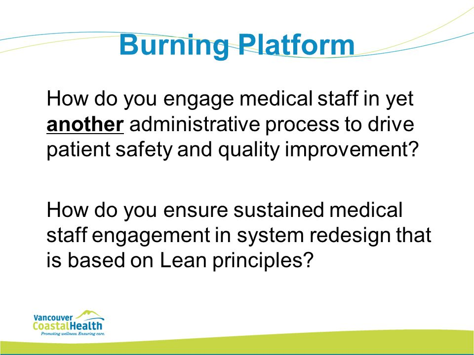 Burning Platform How do you engage medical staff in yet another administrative process to drive patient safety and quality improvement? How do you ens