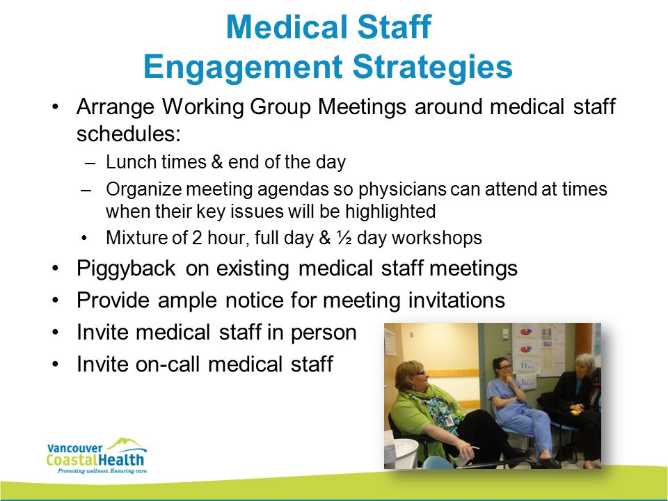 Medical Staff Engagement Strategies Arrange Working Group Meetings around medical staff schedules: –Lunch times & end of the day –Organize meeting age