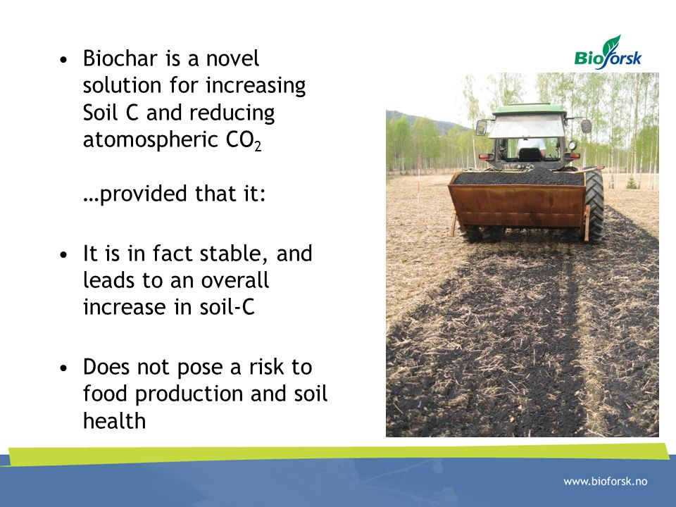 Biochar is a novel solution for increasing Soil C and reducing atomospheric CO 2 …provided that it: It is in fact stable, and leads to an overall increase in soil-C Does not pose a risk to food production and soil health