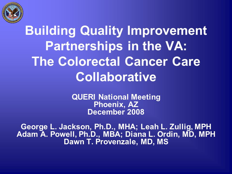 Building Quality Improvement Partnerships in the VA: The Colorectal Cancer Care Collaborative QUERI National Meeting Phoenix, AZ December 2008 George L.
