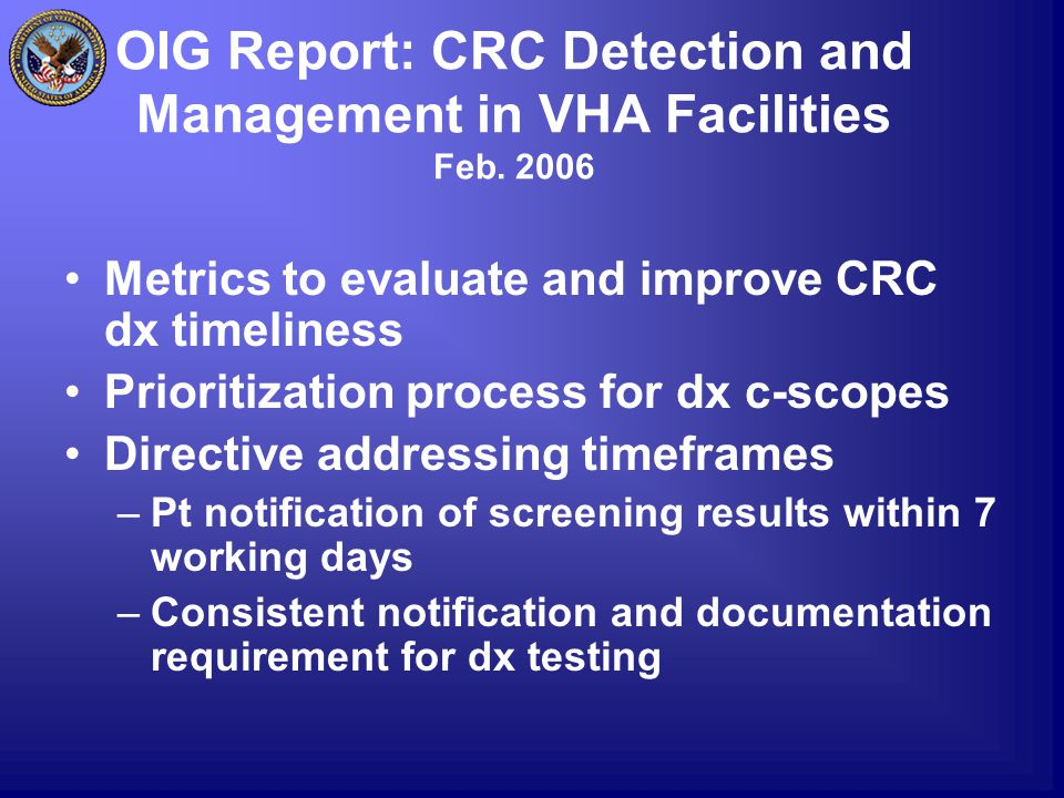 OIG Report: CRC Detection and Management in VHA Facilities Feb. 2006 Metrics to evaluate and improve CRC dx timeliness Prioritization process for dx c