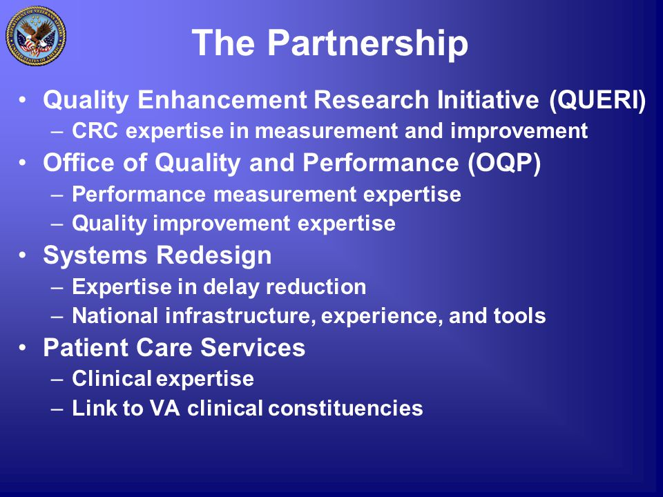 The Partnership Quality Enhancement Research Initiative (QUERI) –CRC expertise in measurement and improvement Office of Quality and Performance (OQP) –Performance measurement expertise –Quality improvement expertise Systems Redesign –Expertise in delay reduction –National infrastructure, experience, and tools Patient Care Services –Clinical expertise –Link to VA clinical constituencies
