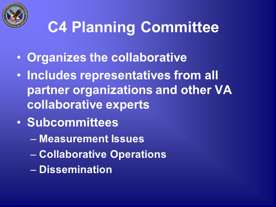 C4 Planning Committee Organizes the collaborative Includes representatives from all partner organizations and other VA collaborative experts Subcommittees –Measurement Issues –Collaborative Operations –Dissemination
