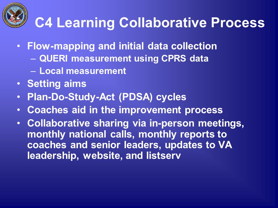 C4 Learning Collaborative Process Flow-mapping and initial data collection –QUERI measurement using CPRS data –Local measurement Setting aims Plan-Do-Study-Act (PDSA) cycles Coaches aid in the improvement process Collaborative sharing via in-person meetings, monthly national calls, monthly reports to coaches and senior leaders, updates to VA leadership, website, and listserv