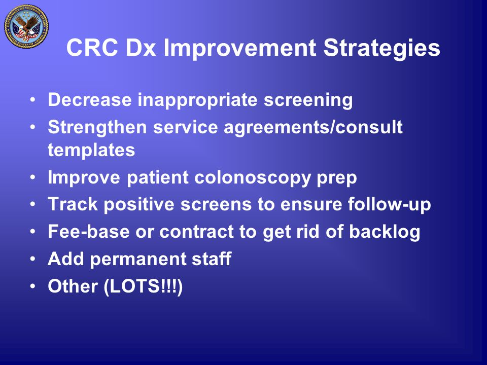 CRC Dx Improvement Strategies Decrease inappropriate screening Strengthen service agreements/consult templates Improve patient colonoscopy prep Track positive screens to ensure follow-up Fee-base or contract to get rid of backlog Add permanent staff Other (LOTS!!!)