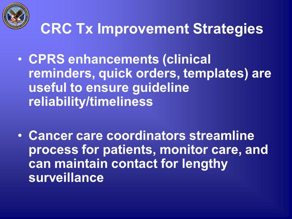 CRC Tx Improvement Strategies CPRS enhancements (clinical reminders, quick orders, templates) are useful to ensure guideline reliability/timeliness Cancer care coordinators streamline process for patients, monitor care, and can maintain contact for lengthy surveillance