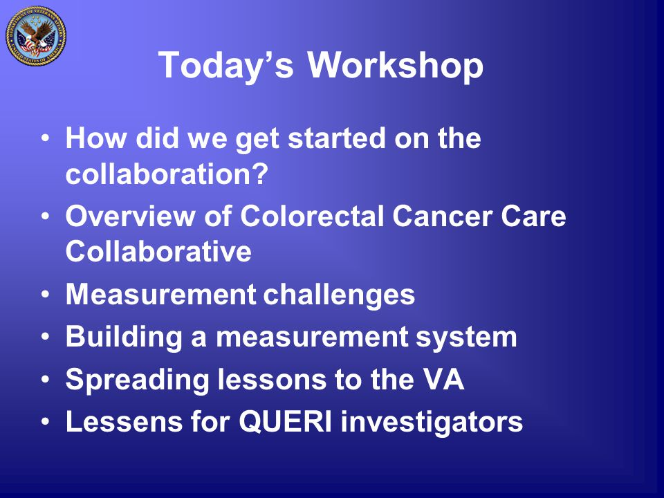 Today's Workshop How did we get started on the collaboration? Overview of Colorectal Cancer Care Collaborative Measurement challenges Building a measu