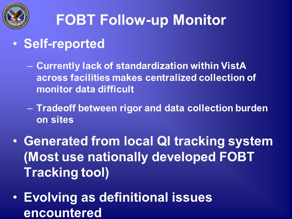 FOBT Follow-up Monitor Self-reported –Currently lack of standardization within VistA across facilities makes centralized collection of monitor data di