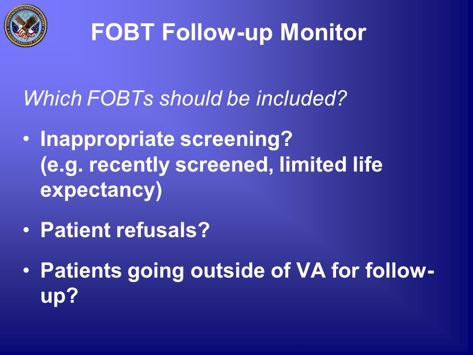 FOBT Follow-up Monitor Which FOBTs should be included? Inappropriate screening? (e.g. recently screened, limited life expectancy) Patient refusals? Pa