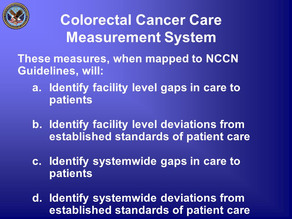 Colorectal Cancer Care Measurement System These measures, when mapped to NCCN Guidelines, will: a.Identify facility level gaps in care to patients b.I