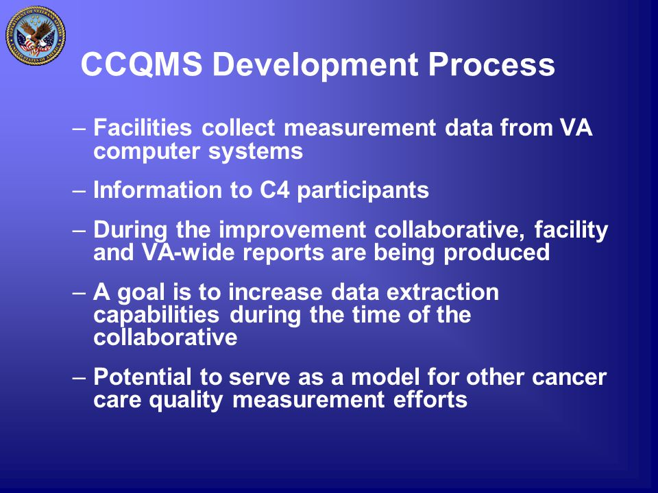 CCQMS Development Process –Facilities collect measurement data from VA computer systems –Information to C4 participants –During the improvement collaborative, facility and VA-wide reports are being produced –A goal is to increase data extraction capabilities during the time of the collaborative –Potential to serve as a model for other cancer care quality measurement efforts