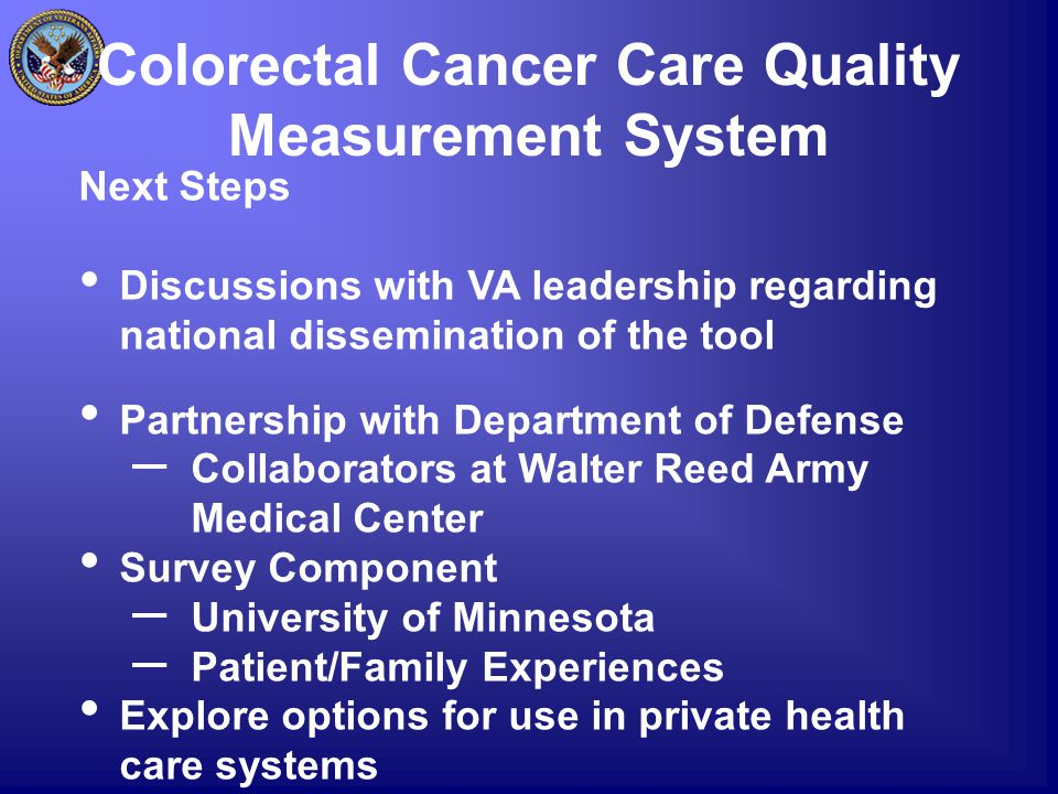 Colorectal Cancer Care Quality Measurement System Next Steps Discussions with VA leadership regarding national dissemination of the tool Partnership w