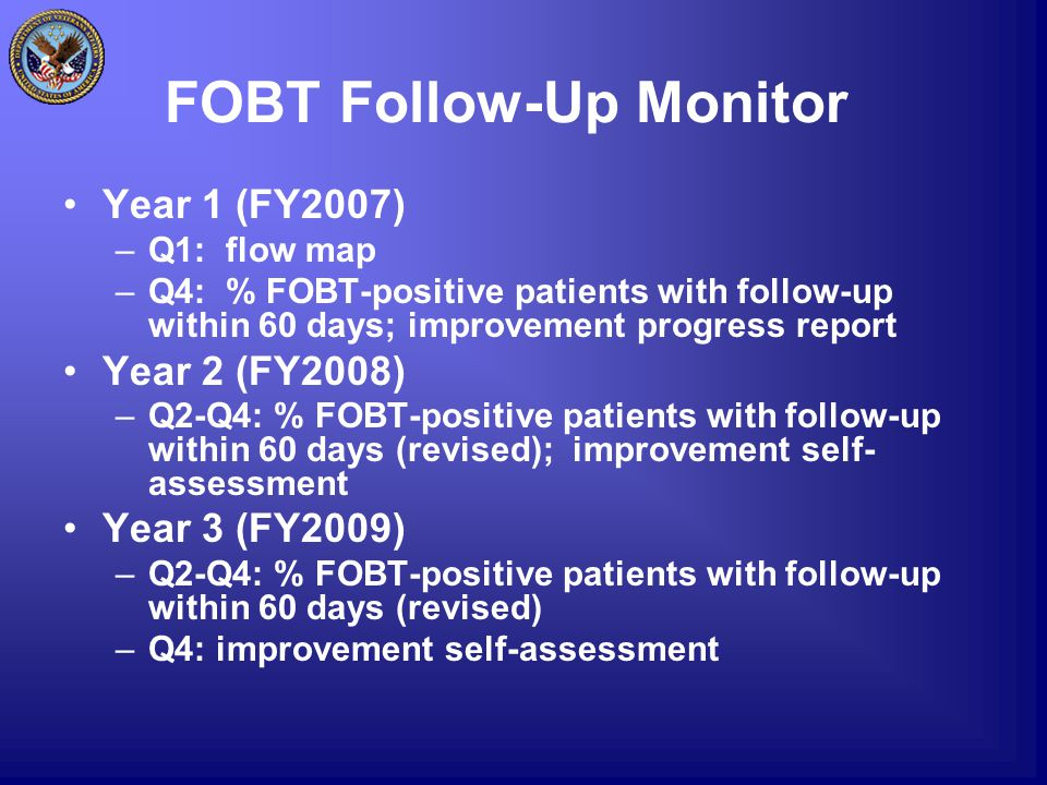 FOBT Follow-Up Monitor Year 1 (FY2007) –Q1: flow map –Q4: % FOBT-positive patients with follow-up within 60 days; improvement progress report Year 2 (FY2008) –Q2-Q4: % FOBT-positive patients with follow-up within 60 days (revised); improvement self- assessment Year 3 (FY2009) –Q2-Q4: % FOBT-positive patients with follow-up within 60 days (revised) –Q4: improvement self-assessment