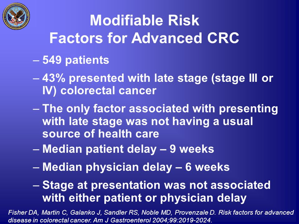 Modifiable Risk Factors for Advanced CRC –549 patients –43% presented with late stage (stage III or IV) colorectal cancer –The only factor associated with presenting with late stage was not having a usual source of health care –Median patient delay – 9 weeks –Median physician delay – 6 weeks –Stage at presentation was not associated with either patient or physician delay Fisher DA, Martin C, Galanko J, Sandler RS, Noble MD, Provenzale D.