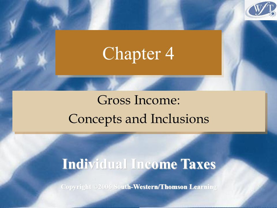 Chapter 4 Gross Income: Concepts and Inclusions Gross Income: Concepts and Inclusions Copyright ©2006 South-Western/Thomson Learning Individual Income