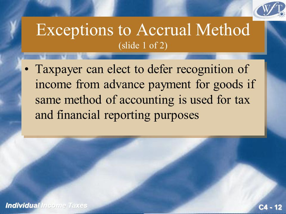 C4 - 12 Individual Income Taxes Exceptions to Accrual Method (slide 1 of 2) Taxpayer can elect to defer recognition of income from advance payment for