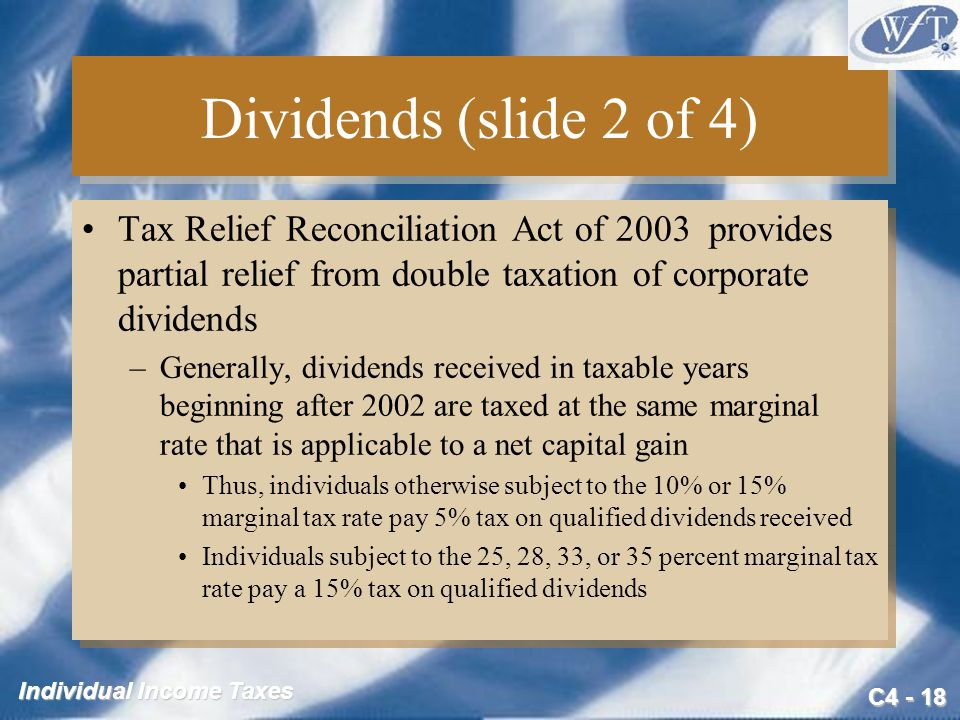 C4 - 18 Individual Income Taxes Dividends (slide 2 of 4) Tax Relief Reconciliation Act of 2003 provides partial relief from double taxation of corpora