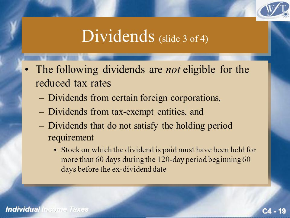 C4 - 19 Individual Income Taxes Dividends (slide 3 of 4) The following dividends are not eligible for the reduced tax rates –Dividends from certain fo