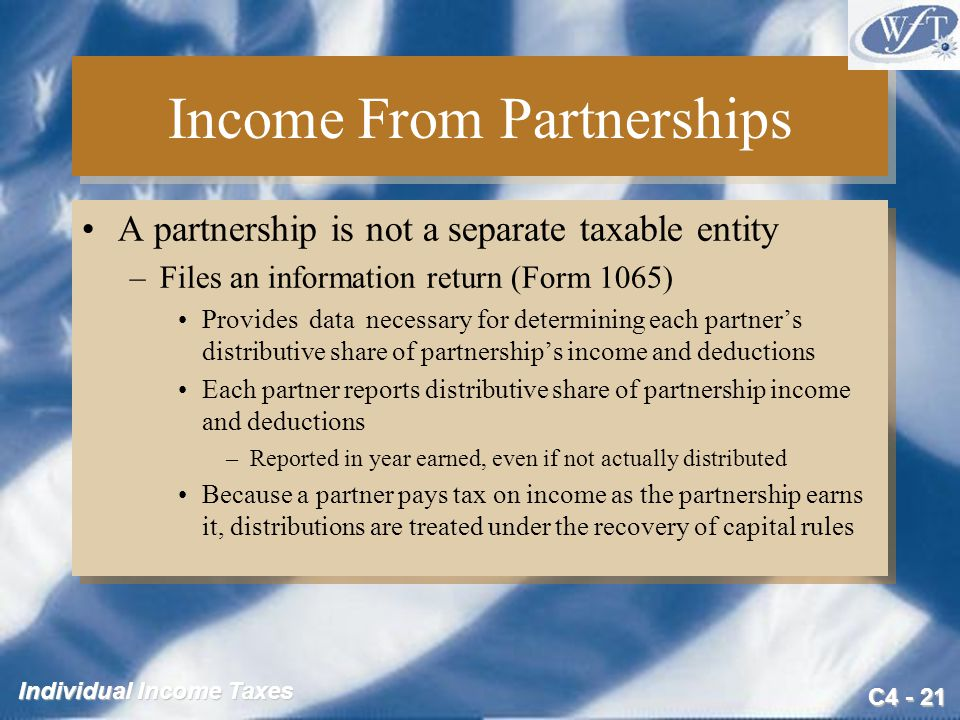 C4 - 21 Individual Income Taxes Income From Partnerships A partnership is not a separate taxable entity –Files an information return (Form 1065) Provi