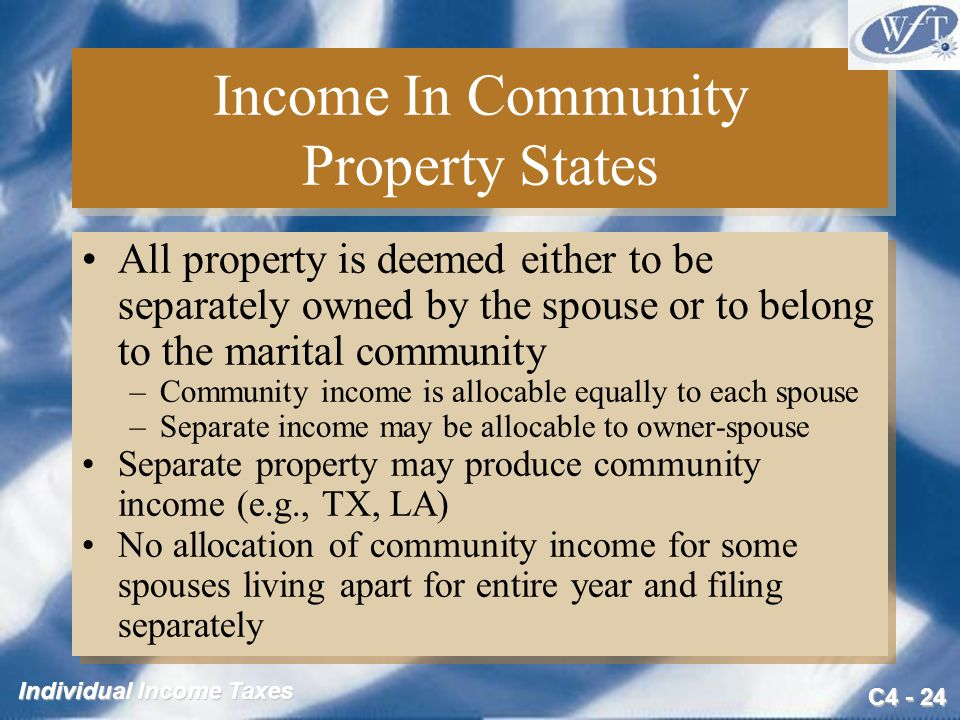 C4 - 24 Individual Income Taxes Income In Community Property States All property is deemed either to be separately owned by the spouse or to belong to
