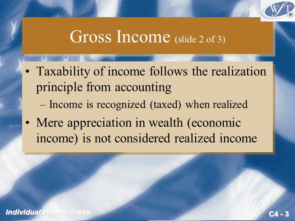 C4 - 3 Individual Income Taxes Gross Income (slide 2 of 3) Taxability of income follows the realization principle from accounting –Income is recognize
