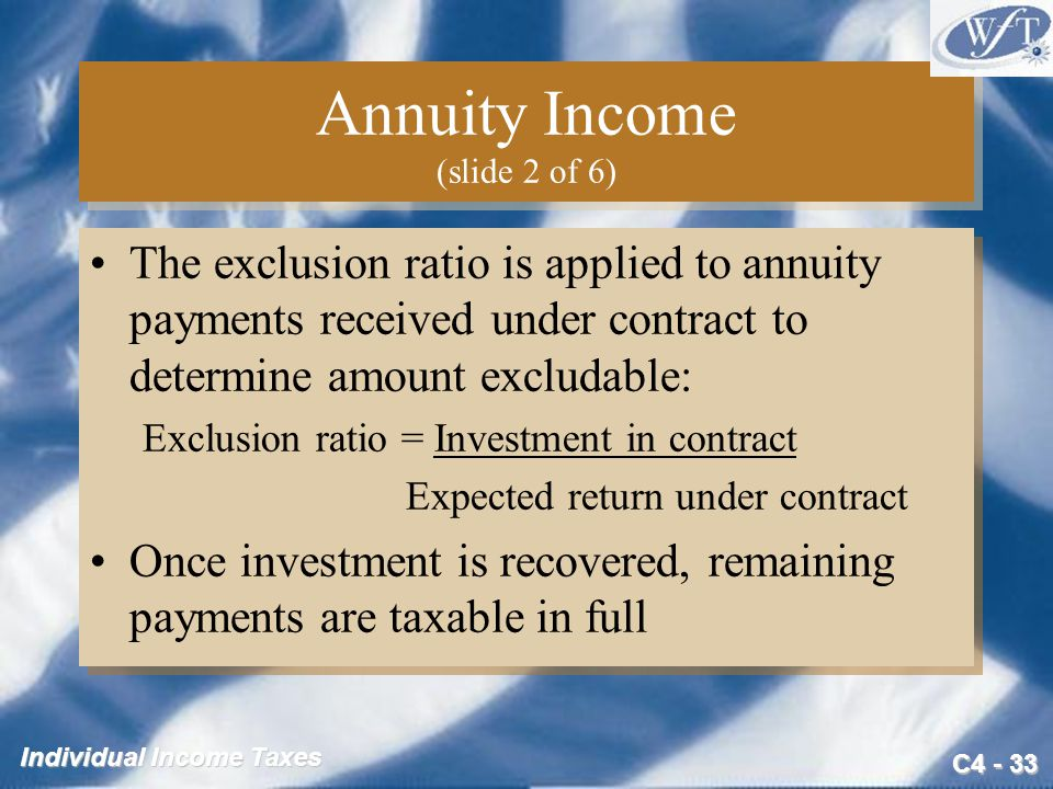 C4 - 33 Individual Income Taxes Annuity Income (slide 2 of 6) The exclusion ratio is applied to annuity payments received under contract to determine
