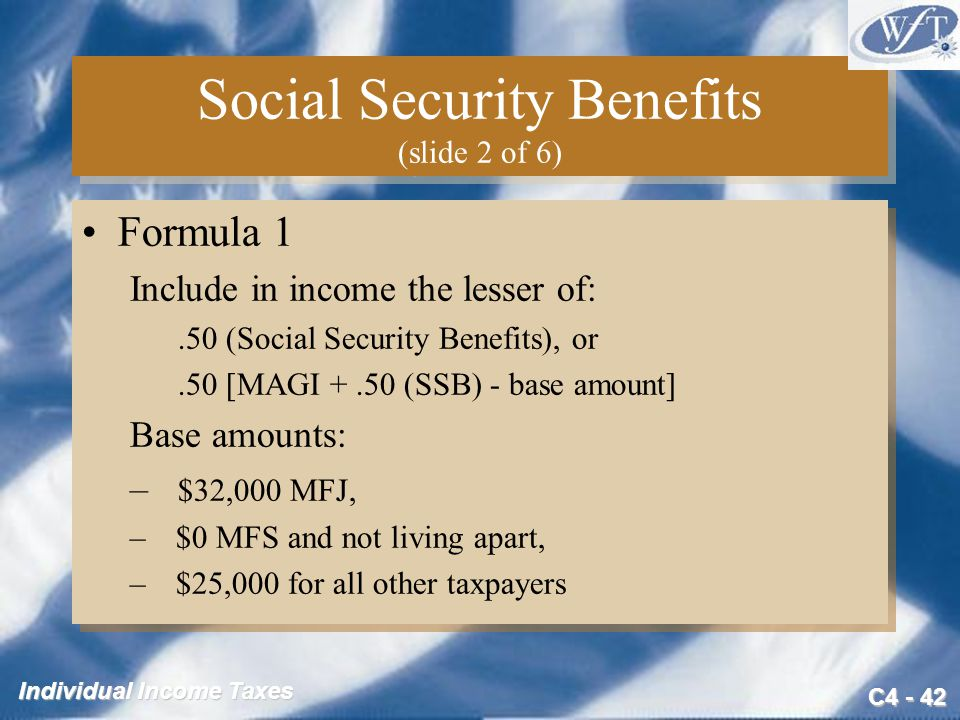 C4 - 42 Individual Income Taxes Social Security Benefits (slide 2 of 6) Formula 1 Include in income the lesser of:.50 (Social Security Benefits), or.5