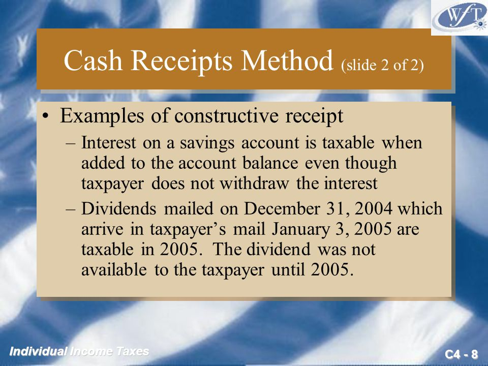 C4 - 8 Individual Income Taxes Cash Receipts Method (slide 2 of 2) Examples of constructive receipt –Interest on a savings account is taxable when add