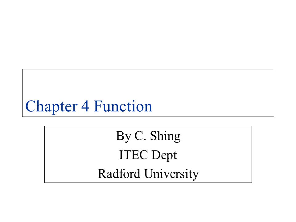 Chapter 4 Function By C. Shing ITEC Dept Radford University