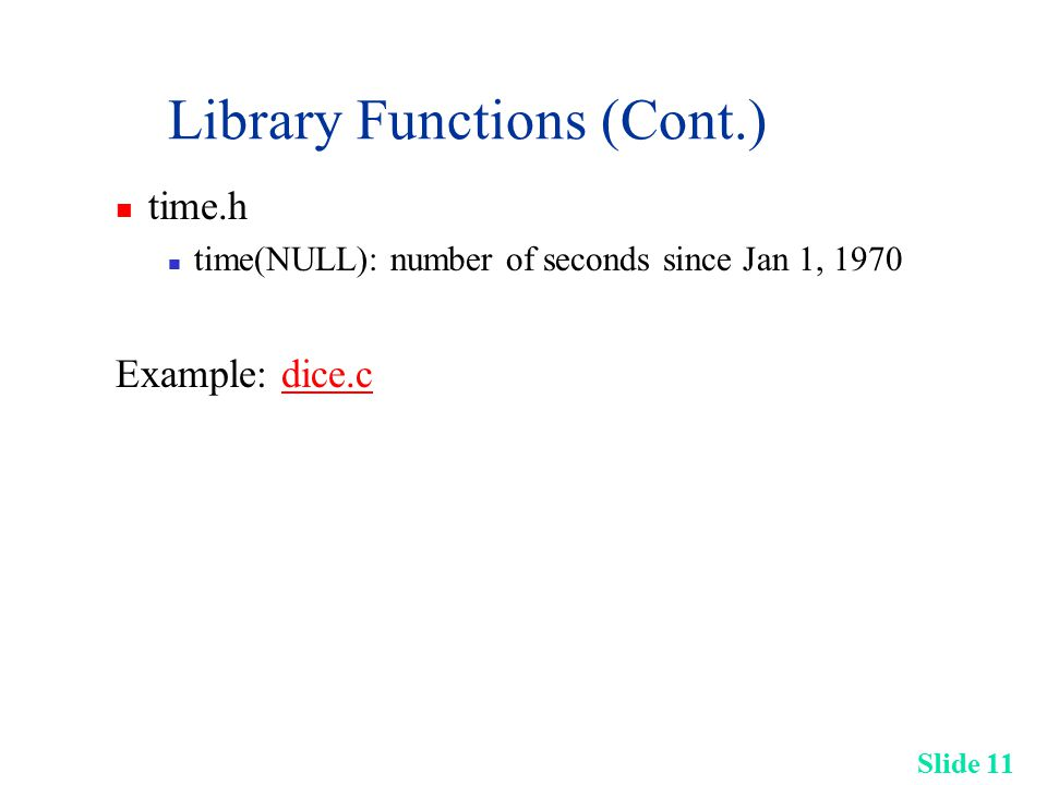 Slide 11 Library Functions (Cont.) time.h time(NULL): number of seconds since Jan 1, 1970 Example: dice.cdice.c