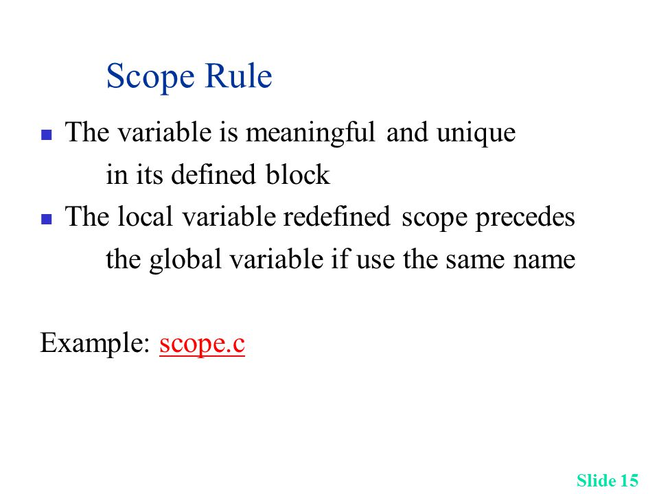 Slide 15 Scope Rule The variable is meaningful and unique in its defined block The local variable redefined scope precedes the global variable if use